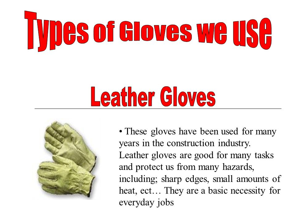 These gloves have been used for many years in the construction industry. Leather gloves are good for many tasks and protect us from many hazards, incl
