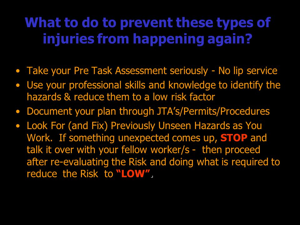 What to do to prevent these types of injuries from happening again? Take your Pre Task Assessment seriously - No lip serviceTake your Pre Task Assessm