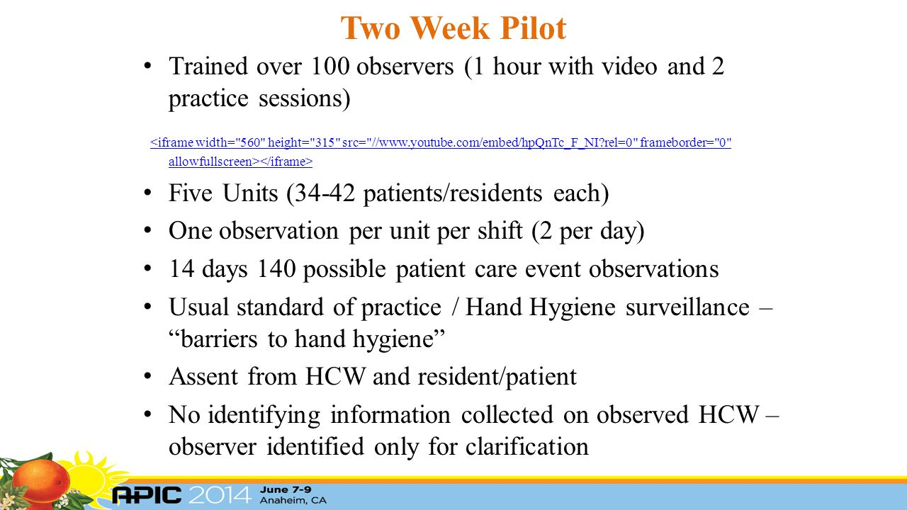 Two Week Pilot Trained over 100 observers (1 hour with video and 2 practice sessions) <iframe width= 560 height= 315 src= //www.youtube.com/embed/hpQnTc_F_NI?rel=0 frameborder= 0 allowfullscreen> Five Units (34-42 patients/residents each) One observation per unit per shift (2 per day) 14 days 140 possible patient care event observations Usual standard of practice / Hand Hygiene surveillance – barriers to hand hygiene Assent from HCW and resident/patient No identifying information collected on observed HCW – observer identified only for clarification