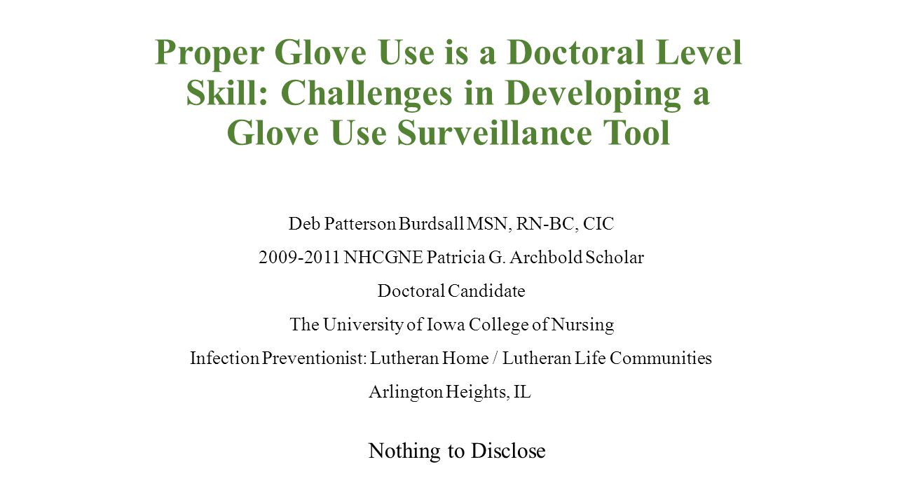Proper Glove Use is a Doctoral Level Skill: Challenges in Developing a Glove Use Surveillance Tool Nothing to Disclose Deb Patterson Burdsall MSN, RN-