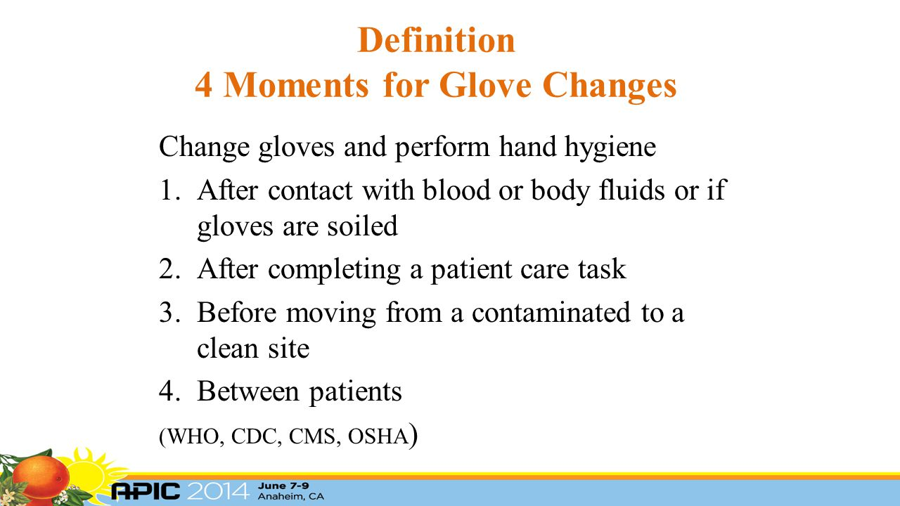 Definition 4 Moments for Glove Changes Change gloves and perform hand hygiene 1.After contact with blood or body fluids or if gloves are soiled 2.After completing a patient care task 3.Before moving from a contaminated to a clean site 4.Between patients (WHO, CDC, CMS, OSHA )