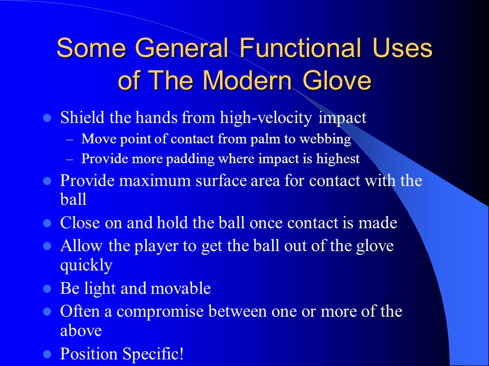 Some General Functional Uses of The Modern Glove Shield the hands from high-velocity impact – Move point of contact from palm to webbing – Provide more padding where impact is highest Provide maximum surface area for contact with the ball Close on and hold the ball once contact is made Allow the player to get the ball out of the glove quickly Be light and movable Often a compromise between one or more of the above Position Specific!