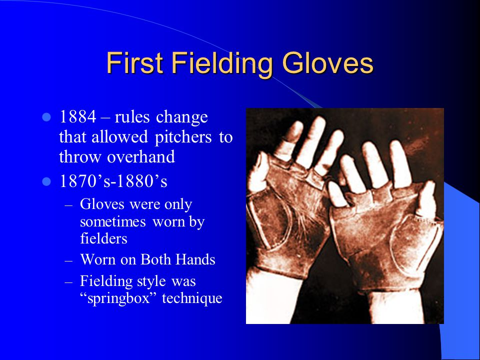 First Fielding Gloves 1884 – rules change that allowed pitchers to throw overhand 1870's-1880's – Gloves were only sometimes worn by fielders – Worn on Both Hands – Fielding style was springbox technique