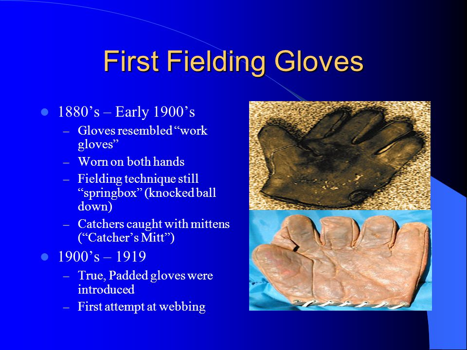 First Fielding Gloves 1880's – Early 1900's – Gloves resembled work gloves – Worn on both hands – Fielding technique still springbox (knocked ball down) – Catchers caught with mittens ( Catcher's Mitt ) 1900's – 1919 – True, Padded gloves were introduced – First attempt at webbing