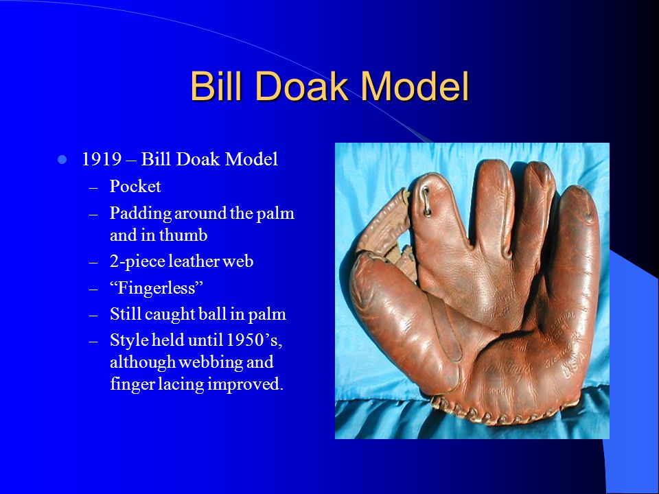 Bill Doak Model 1919 – Bill Doak Model – Pocket – Padding around the palm and in thumb – 2-piece leather web – Fingerless – Still caught ball in palm – Style held until 1950's, although webbing and finger lacing improved.