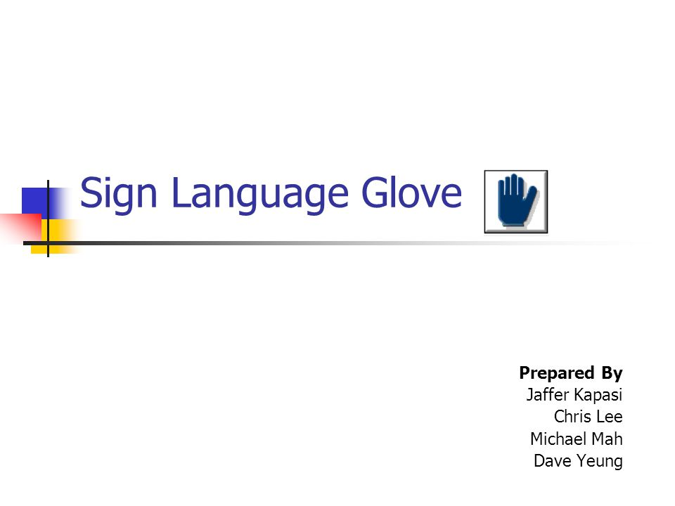 Sign Language Glove Prepared By Jaffer Kapasi Chris Lee Michael Mah Dave Yeung