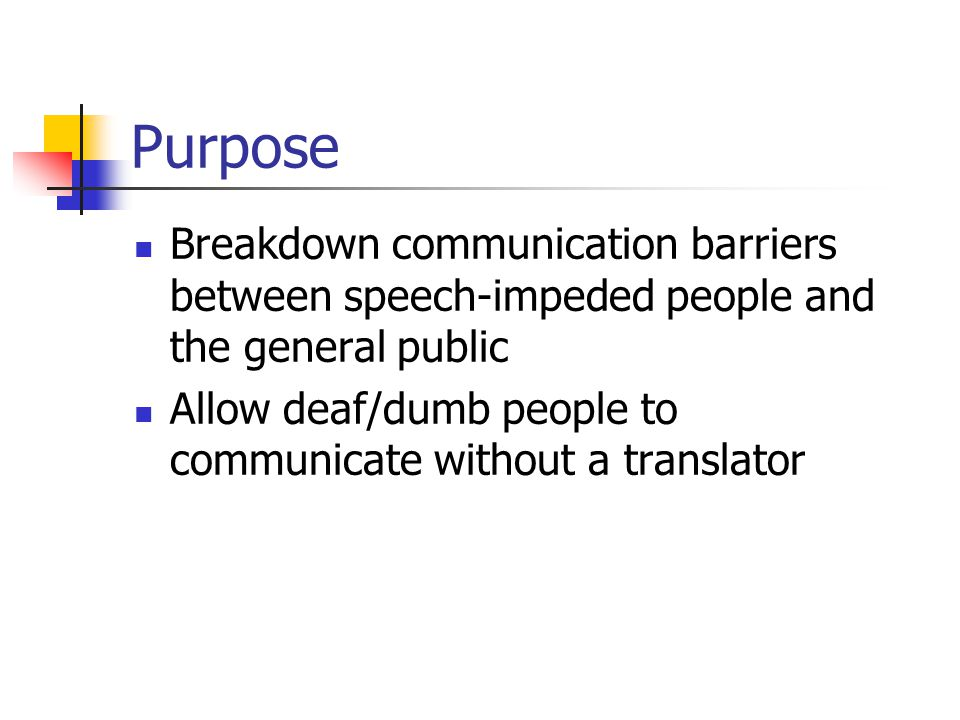 Purpose Breakdown communication barriers between speech-impeded people and the general public Allow deaf/dumb people to communicate without a translator