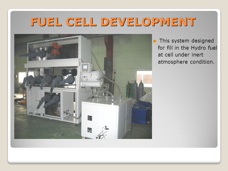 FUEL CELL DEVELOPMENT  This system designed for fill in the Hydro fuel at cell under inert atmosphere condition.