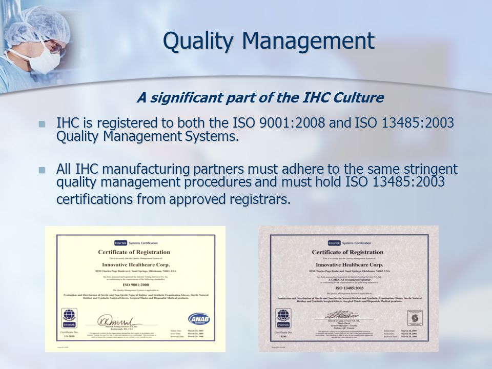Quality Management IHC is registered to both the ISO 9001:2008 and ISO 13485:2003 Quality Management Systems.