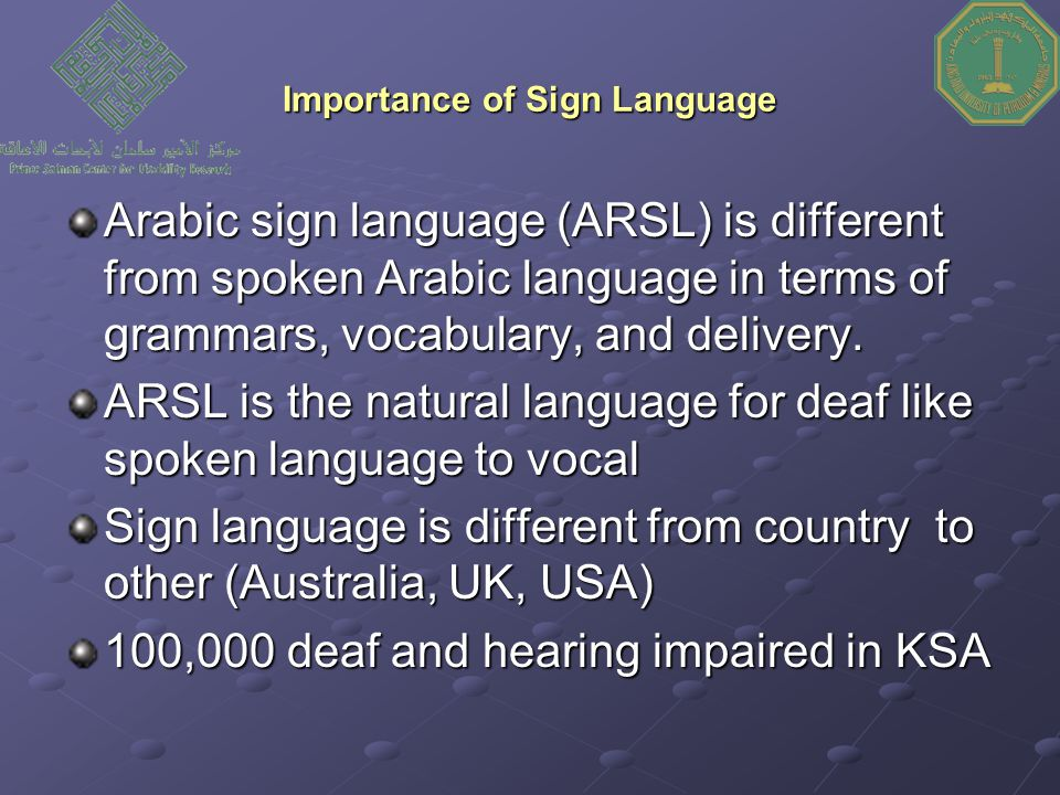 Importance of Sign Language Arabic sign language (ARSL) is different from spoken Arabic language in terms of grammars, vocabulary, and delivery.