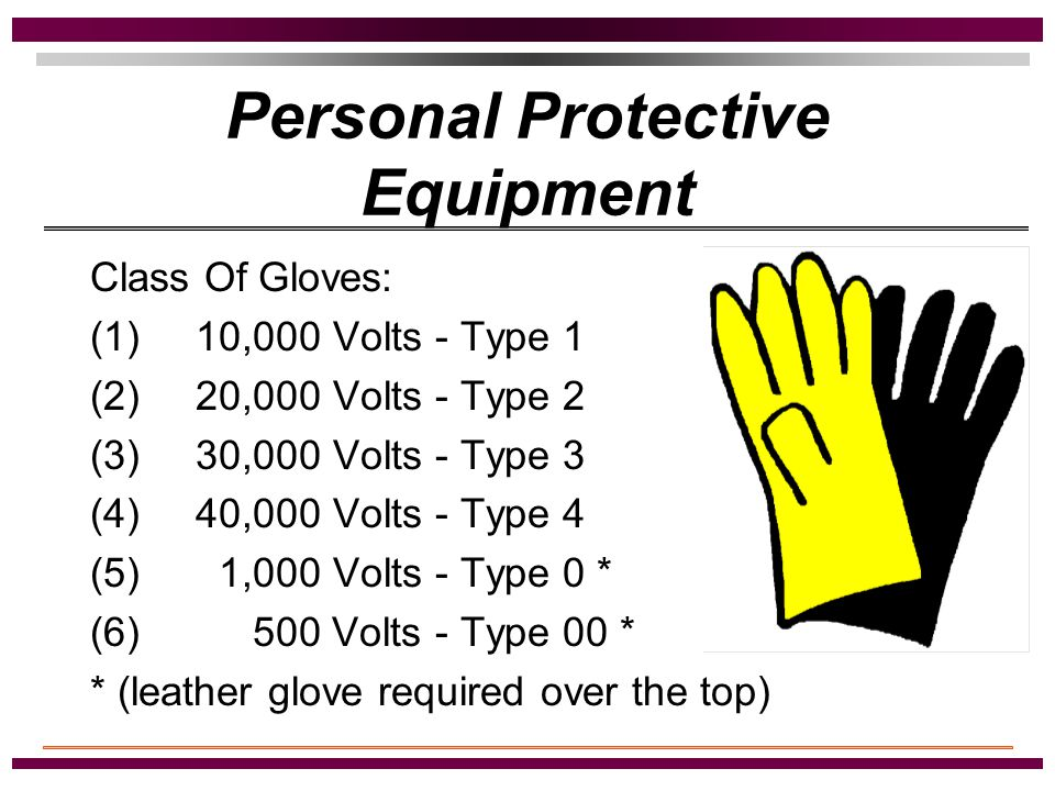 Personal Protective Equipment Hard Hat - Type 'B' Rubber Gloves ASTM Label on Glove Testing and Maintaining Gloves If possible damage to rubber glove, then protective outer glove (leather glove) Note: Leather gloves alone are not recommended.