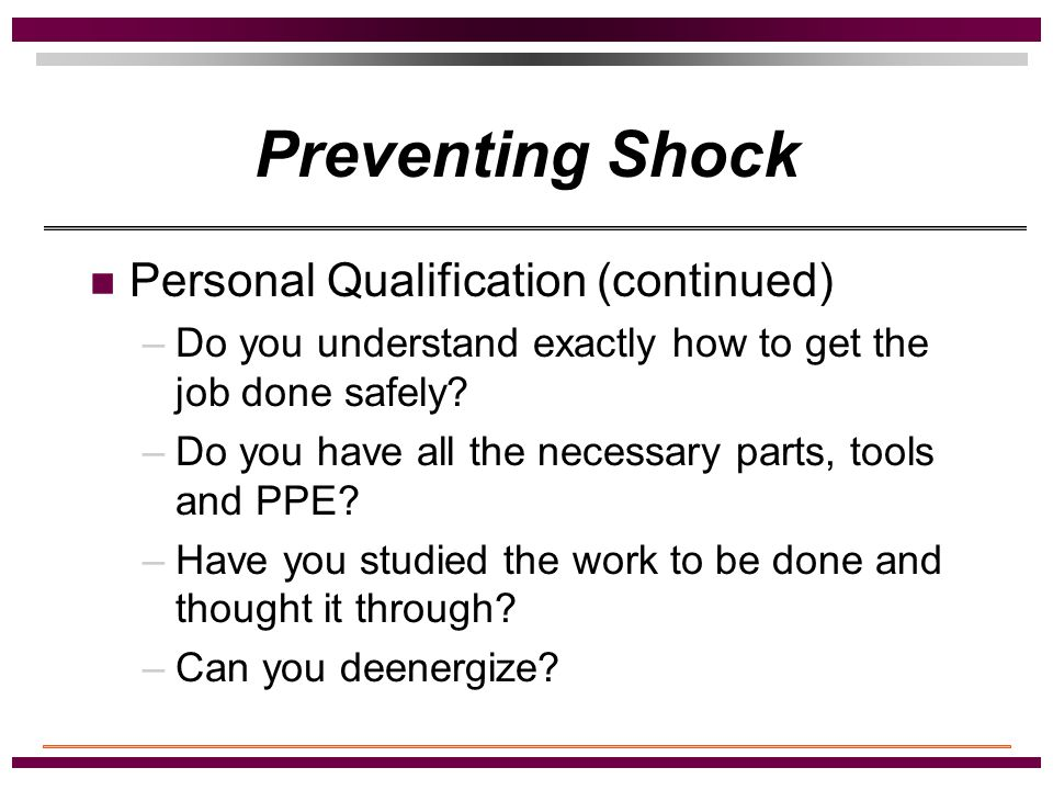 Preventing Shock Personal Qualification –Have you received the necessary training to do the job? –Do you feel good about the work assignment? –Are you