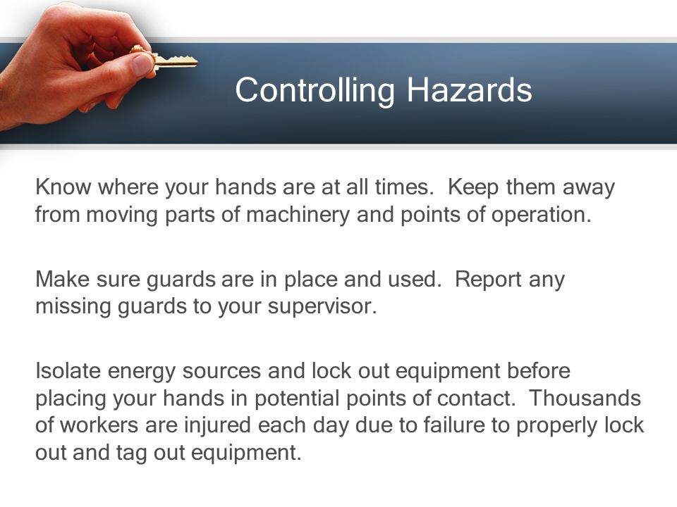 Controlling Hazards Know where your hands are at all times.