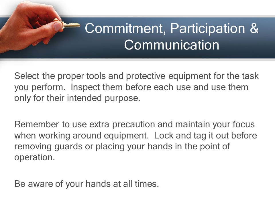 Commitment, Participation & Communication Select the proper tools and protective equipment for the task you perform.