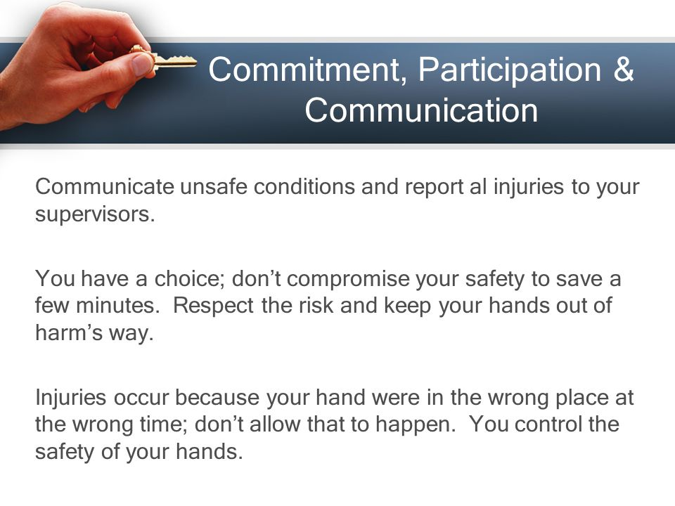 Commitment, Participation & Communication Communicate unsafe conditions and report al injuries to your supervisors.