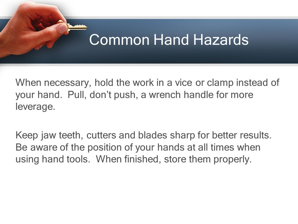Common Hand Hazards When necessary, hold the work in a vice or clamp instead of your hand.