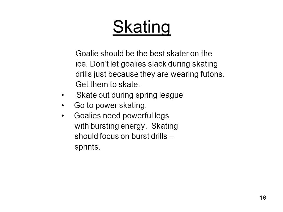 16 Skating Goalie should be the best skater on the ice. Don't let goalies slack during skating drills just because they are wearing futons. Get them t