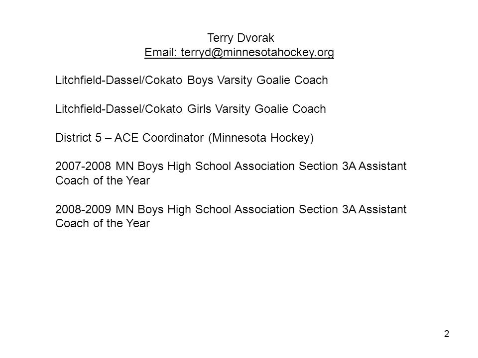 2 Terry Dvorak Email: terryd@minnesotahockey.org Litchfield-Dassel/Cokato Boys Varsity Goalie Coach Litchfield-Dassel/Cokato Girls Varsity Goalie Coach District 5 – ACE Coordinator (Minnesota Hockey) 2007-2008 MN Boys High School Association Section 3A Assistant Coach of the Year 2008-2009 MN Boys High School Association Section 3A Assistant Coach of the Year