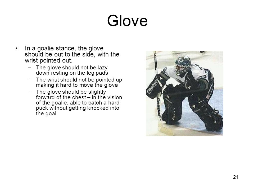 21 Glove In a goalie stance, the glove should be out to the side, with the wrist pointed out.