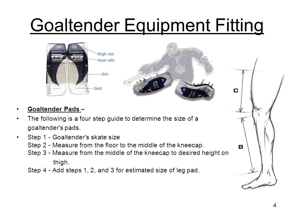 Goaltender Equipment Fitting Goaltender Pads – The following is a four step guide to determine the size of a goaltender's pads. Step 1 - Goaltender's