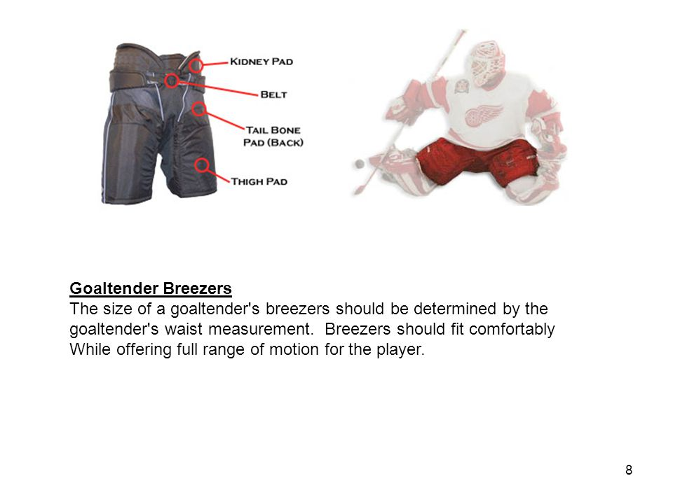 8 Goaltender Breezers The size of a goaltender s breezers should be determined by the goaltender s waist measurement.
