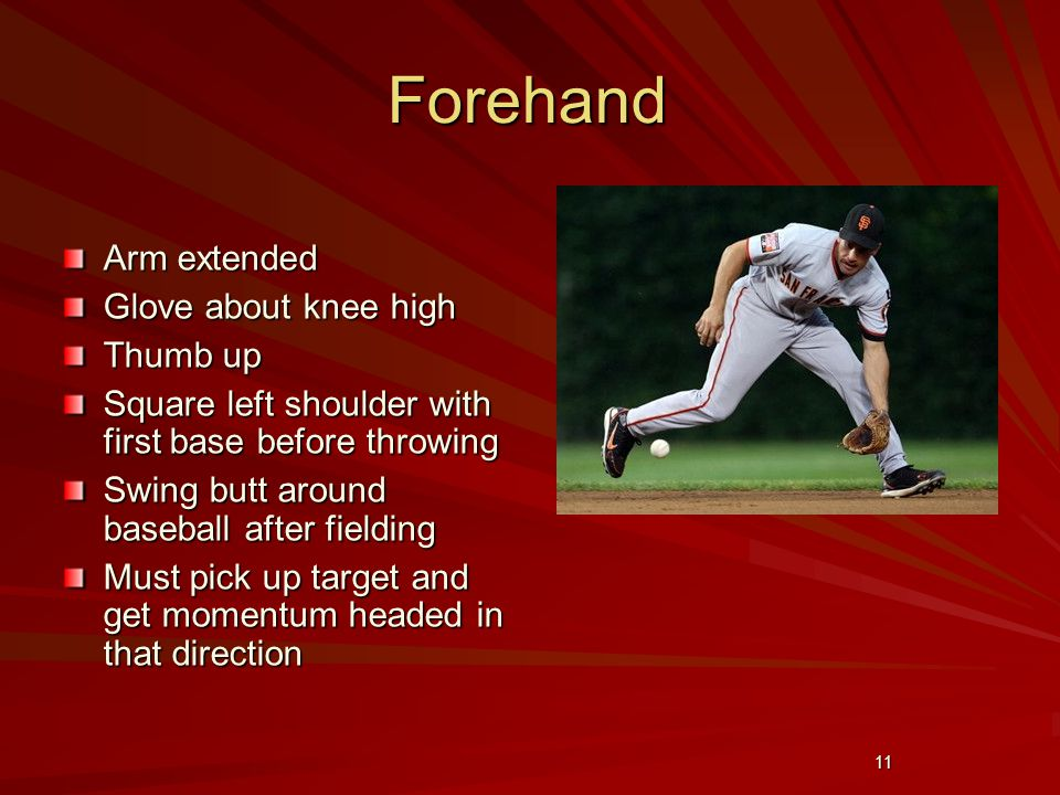 11 Forehand Arm extended Glove about knee high Thumb up Square left shoulder with first base before throwing Swing butt around baseball after fielding Must pick up target and get momentum headed in that direction
