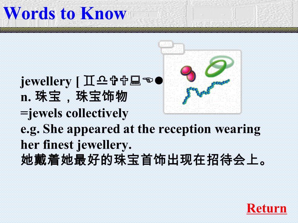 jewellery [ `dVU:ElrI ] n. 珠宝,珠宝饰物 =jewels collectively e.g.