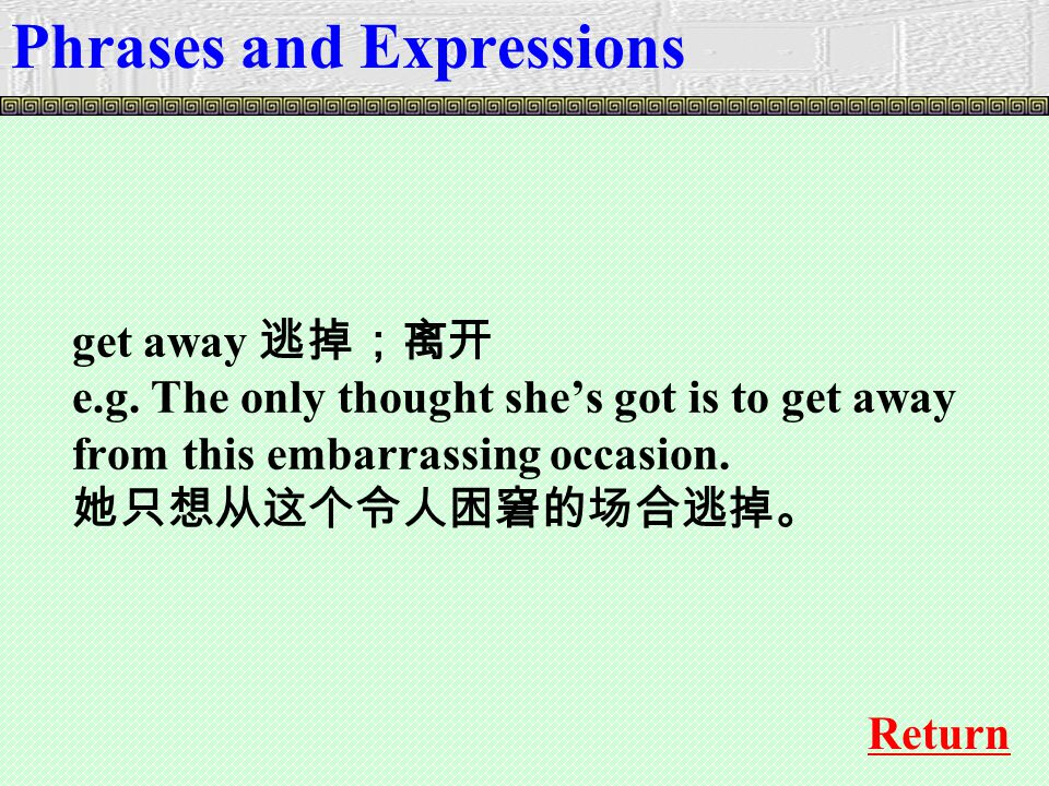 get away 逃掉;离开 e.g. The only thought she's got is to get away from this embarrassing occasion.