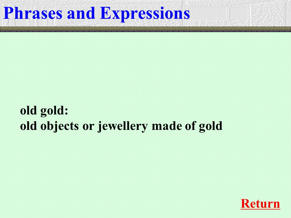 old gold: old objects or jewellery made of gold Phrases and Expressions Return