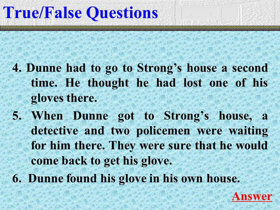 4. Dunne had to go to Strong's house a second time.