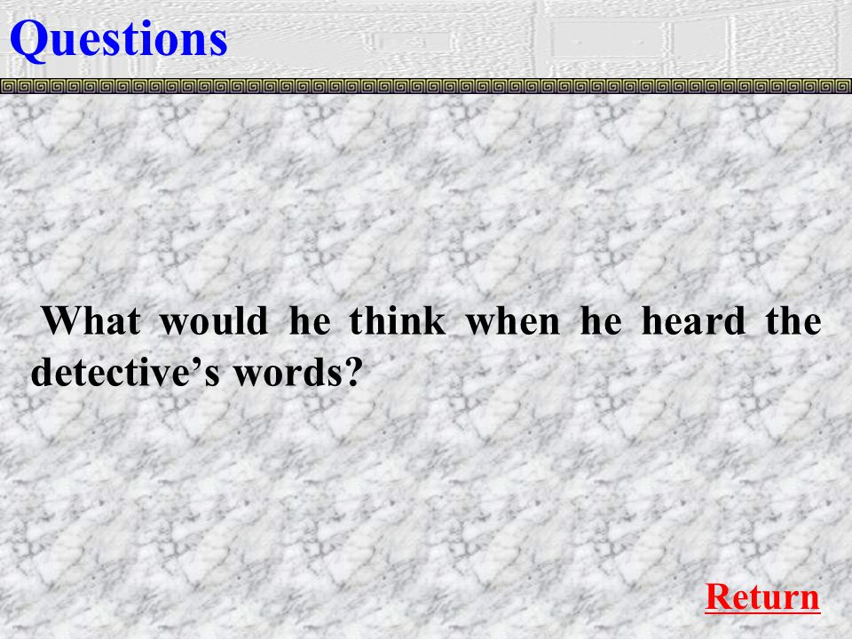 What would he think when he heard the detective's words Questions Return