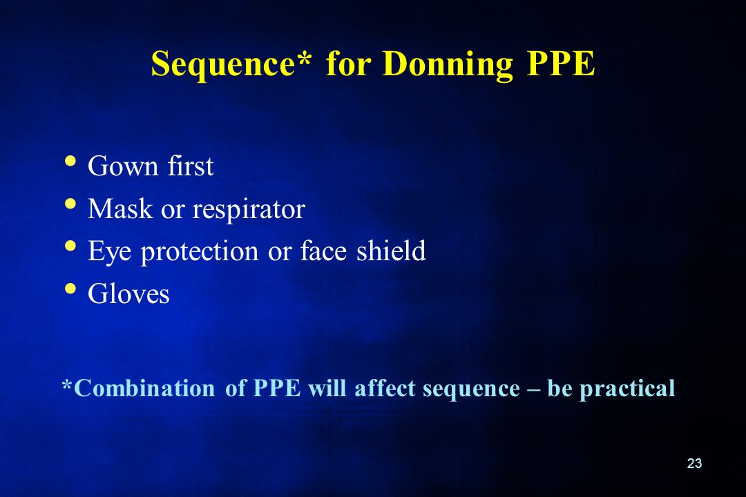 Sequence* for Donning PPE 23 Gown first Mask or respirator Eye protection or face shield Gloves *Combination of PPE will affect sequence – be practica