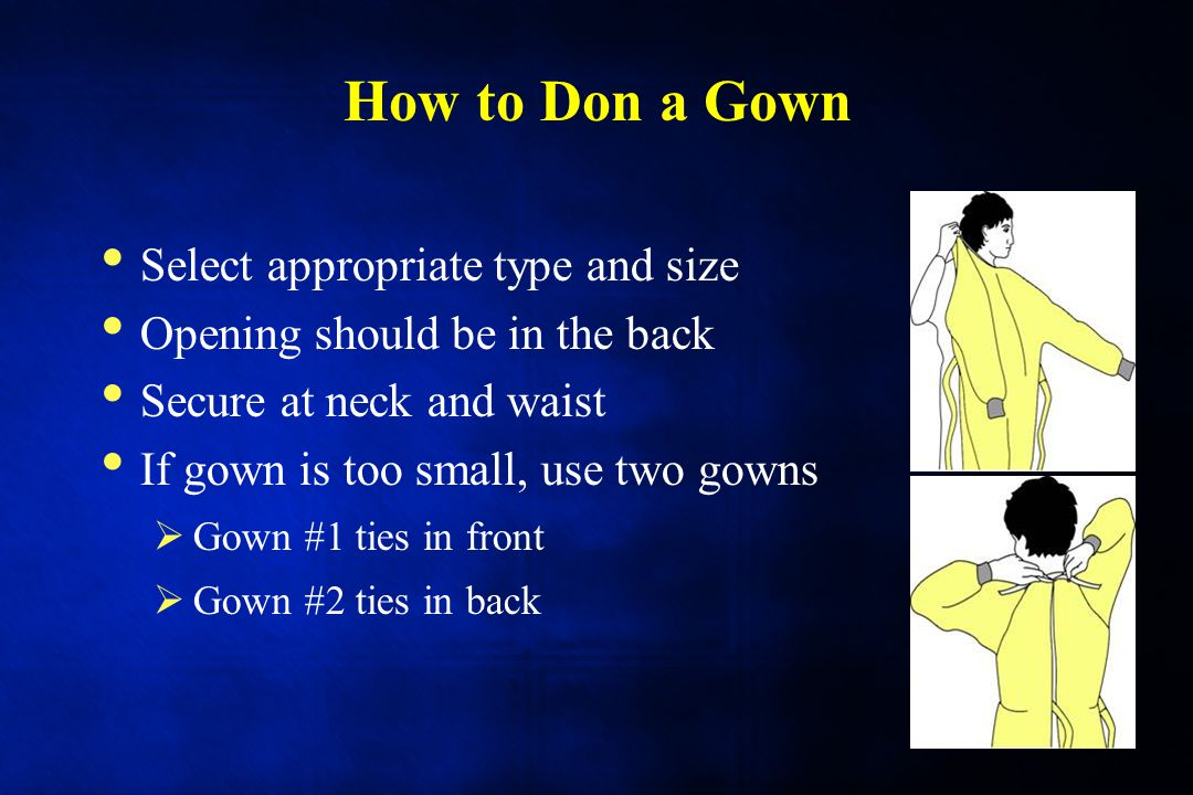 How to Don a Gown 24 Select appropriate type and size Opening should be in the back Secure at neck and waist If gown is too small, use two gowns  Gow