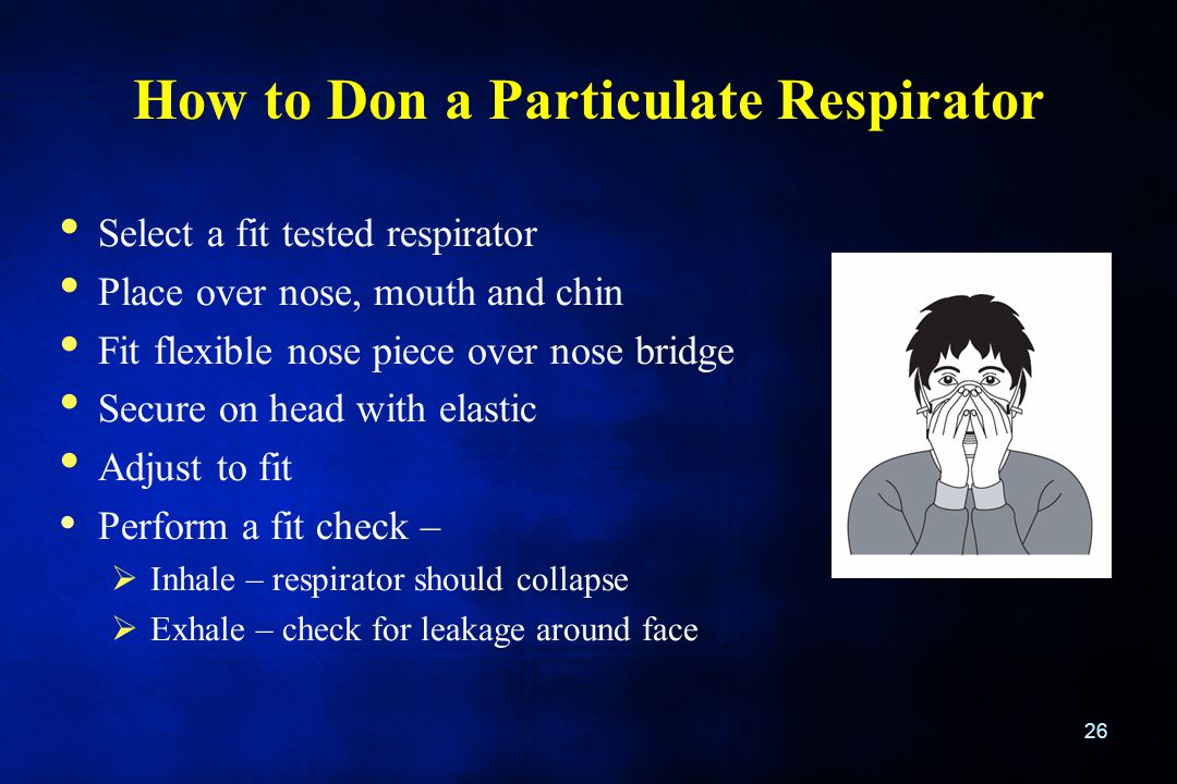 How to Don a Particulate Respirator 26 Select a fit tested respirator Place over nose, mouth and chin Fit flexible nose piece over nose bridge Secure