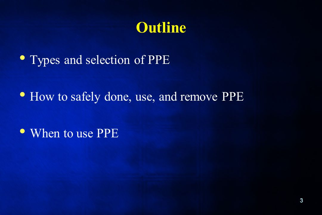 Outline Types and selection of PPE How to safely done, use, and remove PPE When to use PPE 3