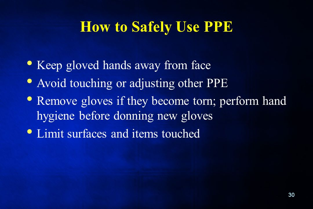 How to Safely Use PPE 30 Keep gloved hands away from face Avoid touching or adjusting other PPE Remove gloves if they become torn; perform hand hygien