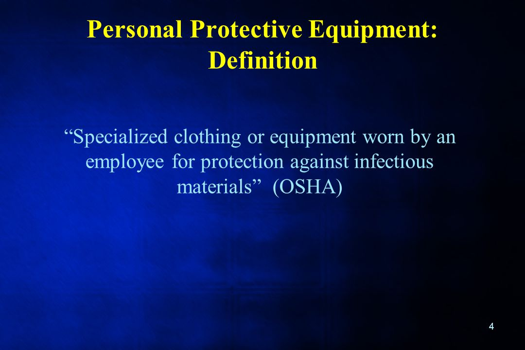 "Personal Protective Equipment: Definition 4 ""Specialized clothing or equipment worn by an employee for protection against infectious materials"" (OSHA)"