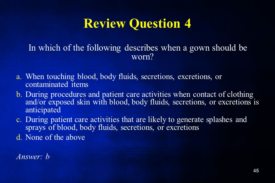 Review Question 4 In which of the following describes when a gown should be worn? a.When touching blood, body fluids, secretions, excretions, or conta