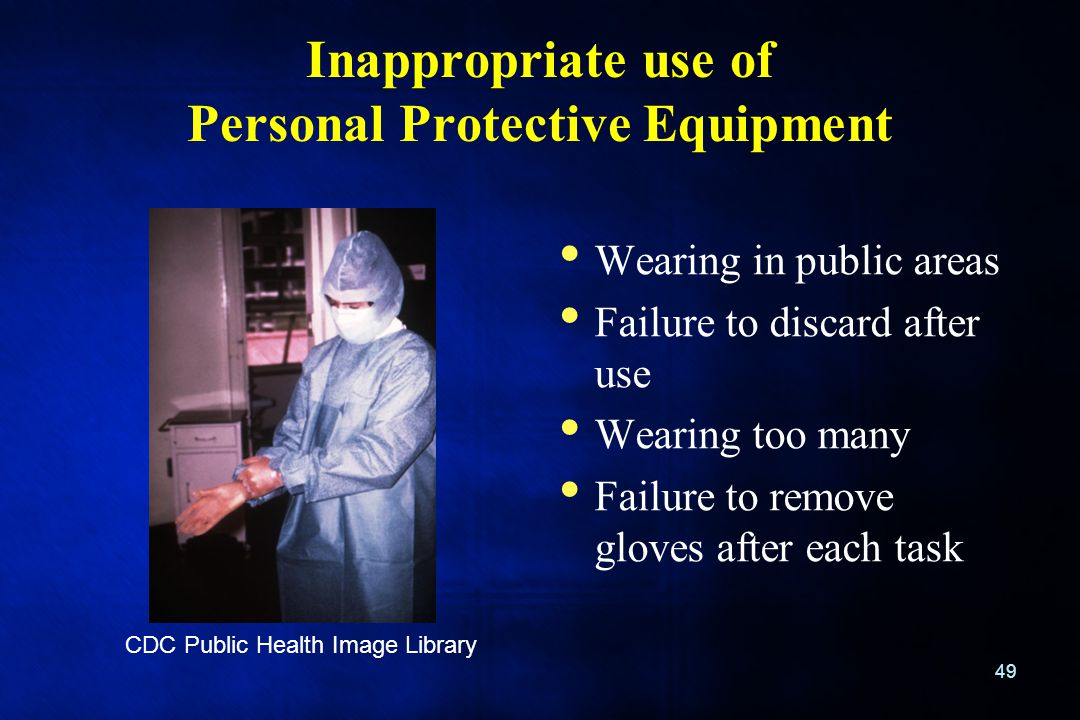 Inappropriate use of Personal Protective Equipment Wearing in public areas Failure to discard after use Wearing too many Failure to remove gloves afte