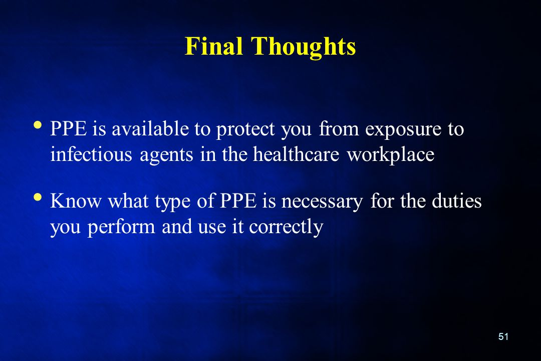 Final Thoughts PPE is available to protect you from exposure to infectious agents in the healthcare workplace Know what type of PPE is necessary for t