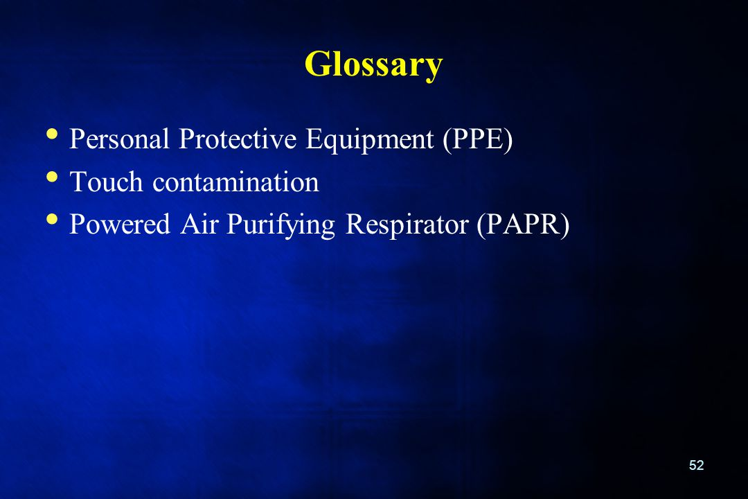 Glossary Personal Protective Equipment (PPE) Touch contamination Powered Air Purifying Respirator (PAPR) 52