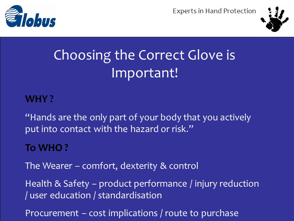 Experts in Hand Protection BETTER PROTECTION Worker Acceptance Lower Injury Statistics COST REDUCTION Greater Productivity (Less downtime) Measurement & Justification ENHANCED EDUCATION Best Practice Ownership NOT JUST IN THE WORKPLACE ENVIRONMENTAL Waste Management Carbon footprint – less deliveries Impact of raw materials and chemicals What do we want to achieve?