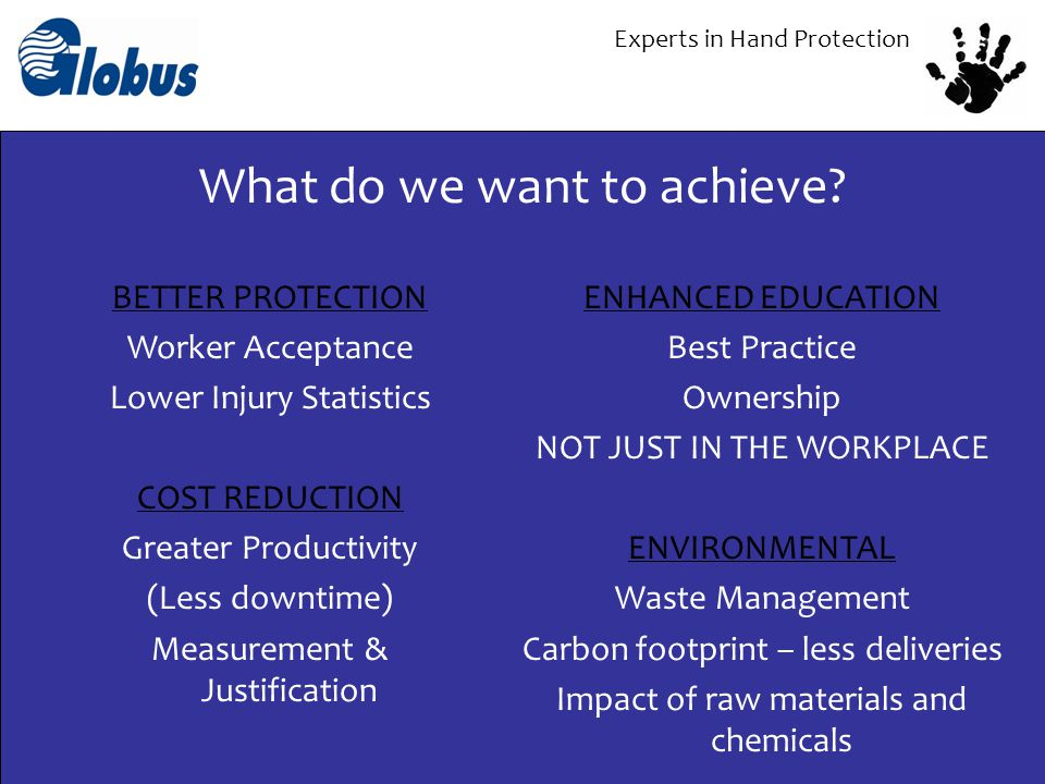 Experts in Hand Protection BETTER PROTECTION Worker Acceptance Lower Injury Statistics COST REDUCTION Greater Productivity (Less downtime) Measurement
