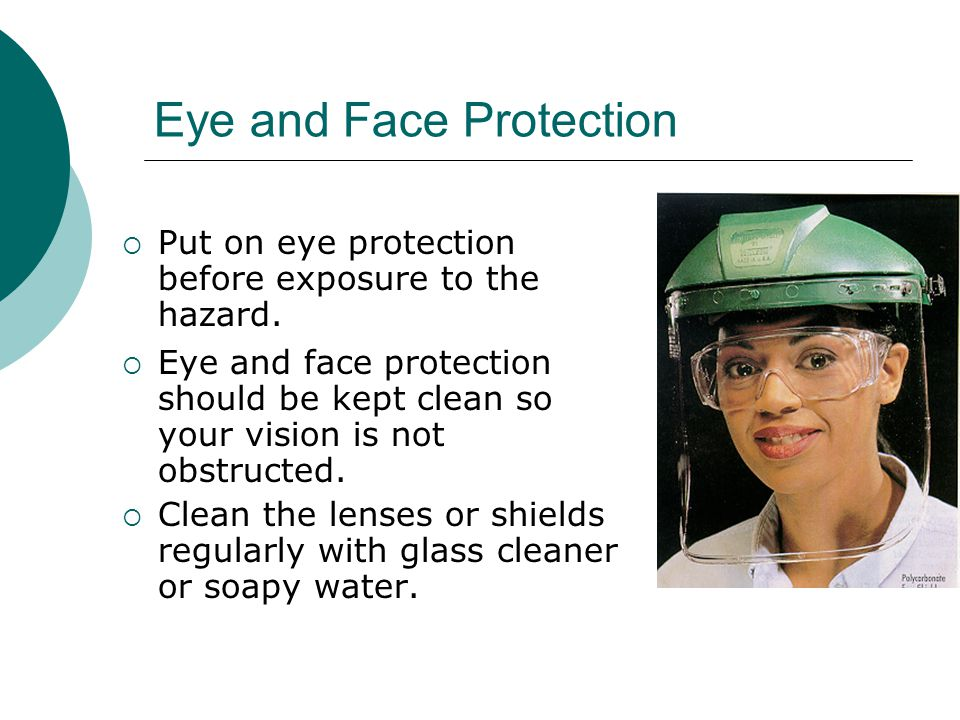 Select the Eyewear Most Suited to You and the Task  There are many types of eye protection, to suit the task and the individual.  It should fit comf