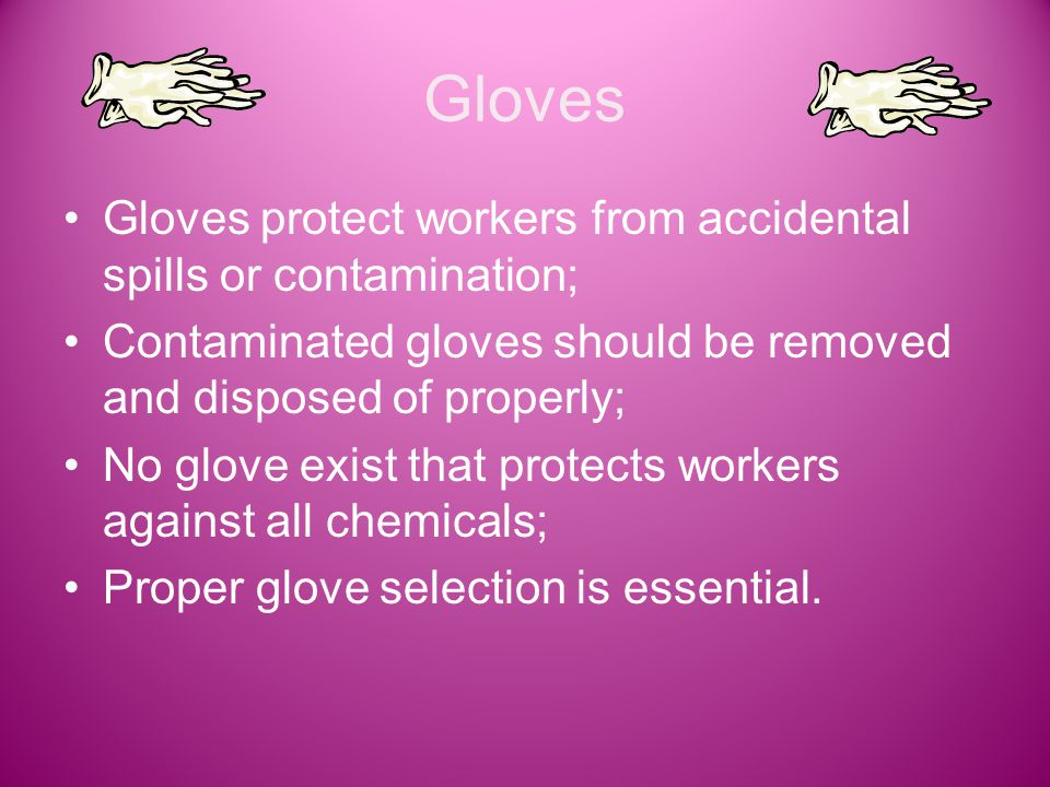 Gloves Gloves protect workers from accidental spills or contamination; Contaminated gloves should be removed and disposed of properly; No glove exist that protects workers against all chemicals; Proper glove selection is essential.