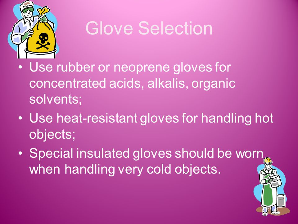 Glove Selection Use rubber or neoprene gloves for concentrated acids, alkalis, organic solvents; Use heat-resistant gloves for handling hot objects; Special insulated gloves should be worn when handling very cold objects.