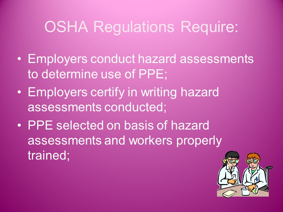 OSHA Regulations Require: Employers conduct hazard assessments to determine use of PPE; Employers certify in writing hazard assessments conducted; PPE selected on basis of hazard assessments and workers properly trained;