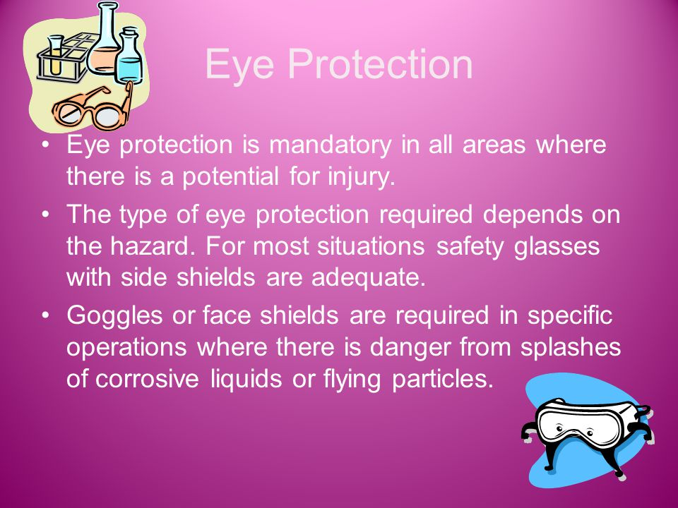 Eye Protection Eye protection is mandatory in all areas where there is a potential for injury.
