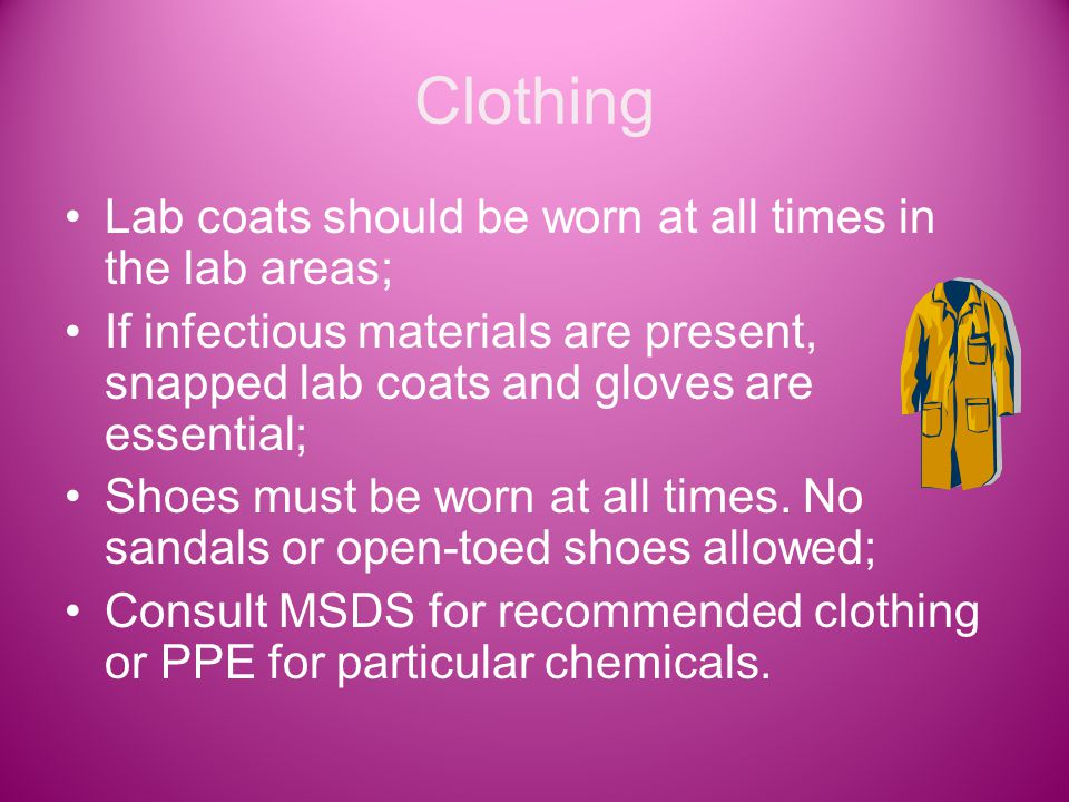 Clothing Lab coats should be worn at all times in the lab areas; If infectious materials are present, snapped lab coats and gloves are essential; Shoes must be worn at all times.