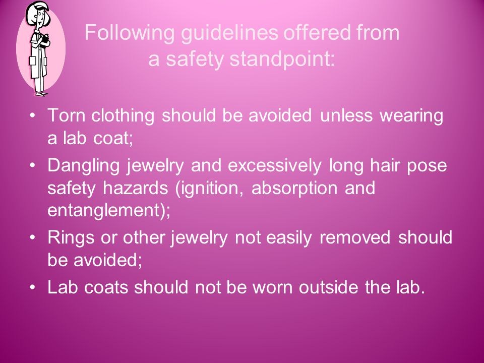 Following guidelines offered from a safety standpoint: Torn clothing should be avoided unless wearing a lab coat; Dangling jewelry and excessively long hair pose safety hazards (ignition, absorption and entanglement); Rings or other jewelry not easily removed should be avoided; Lab coats should not be worn outside the lab.